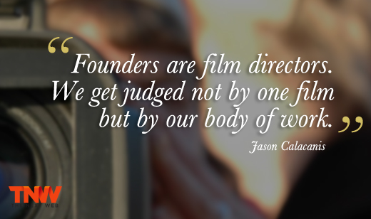 """Founders are film directors. We get judged not by one film but by our body of work"""
