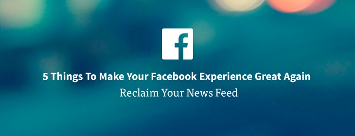 5 things to make your Facebook experience great again