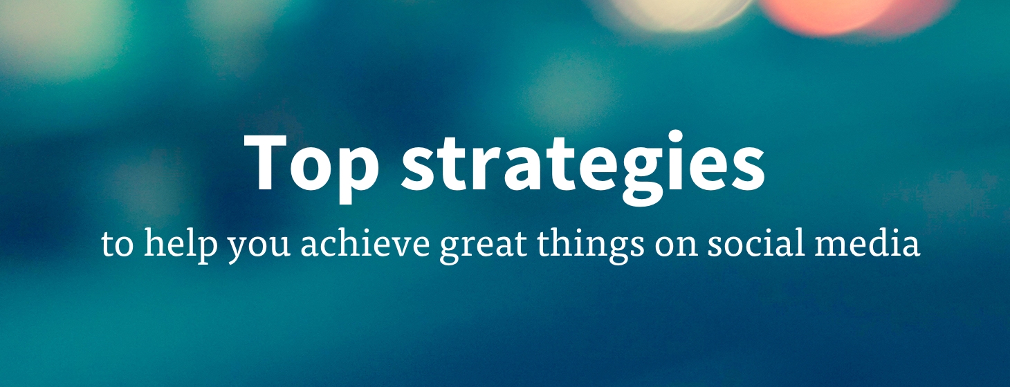 7 Strategies To Achieve Great Things On Social Media