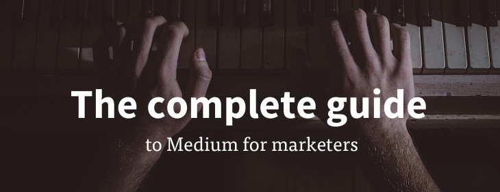 The complete guide to Medium for marketers