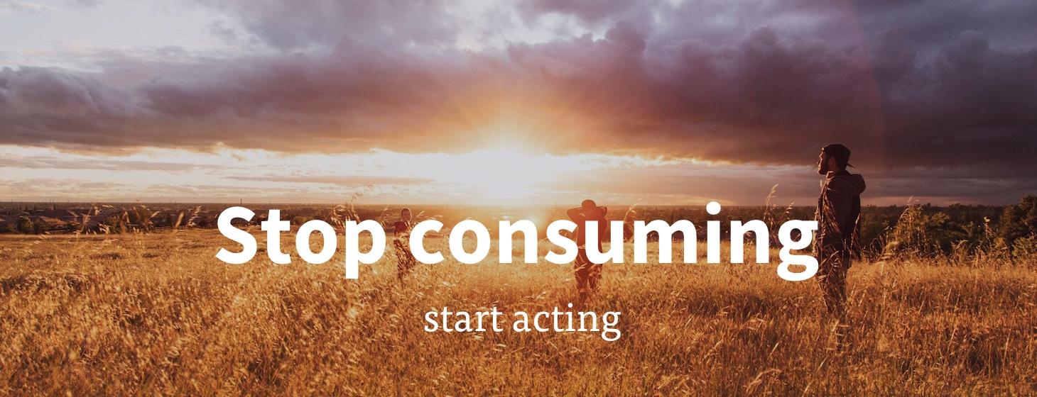 Stop consuming, start acting