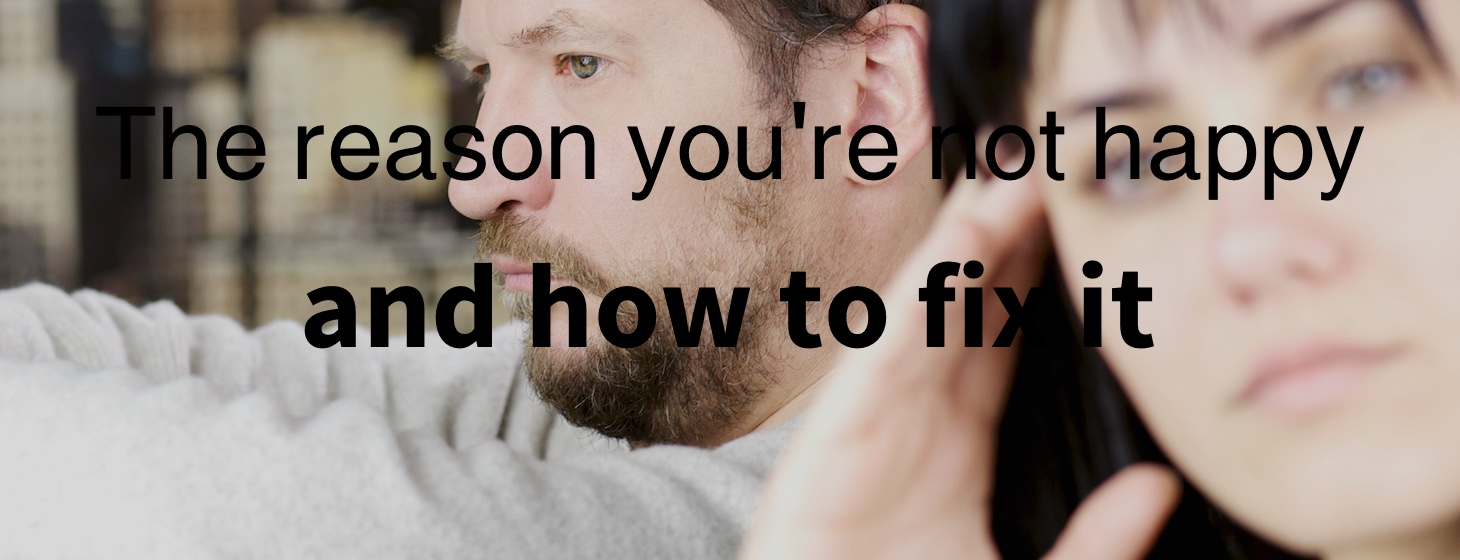 The Reason You're Not Happy (And How To Fix It)