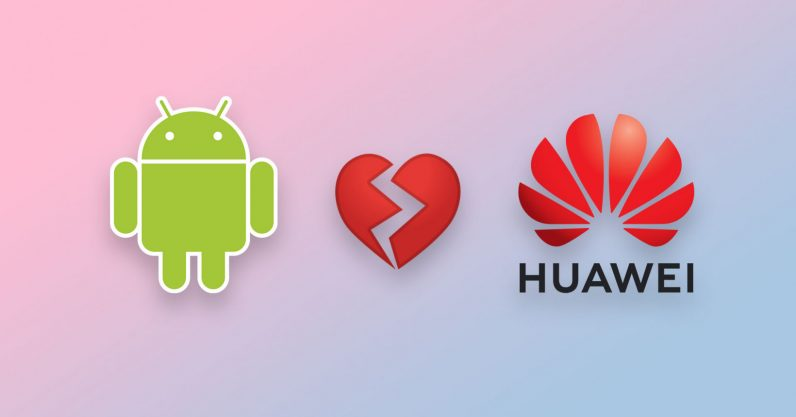 Google breaks up with Huawei, blocking it from Android apps